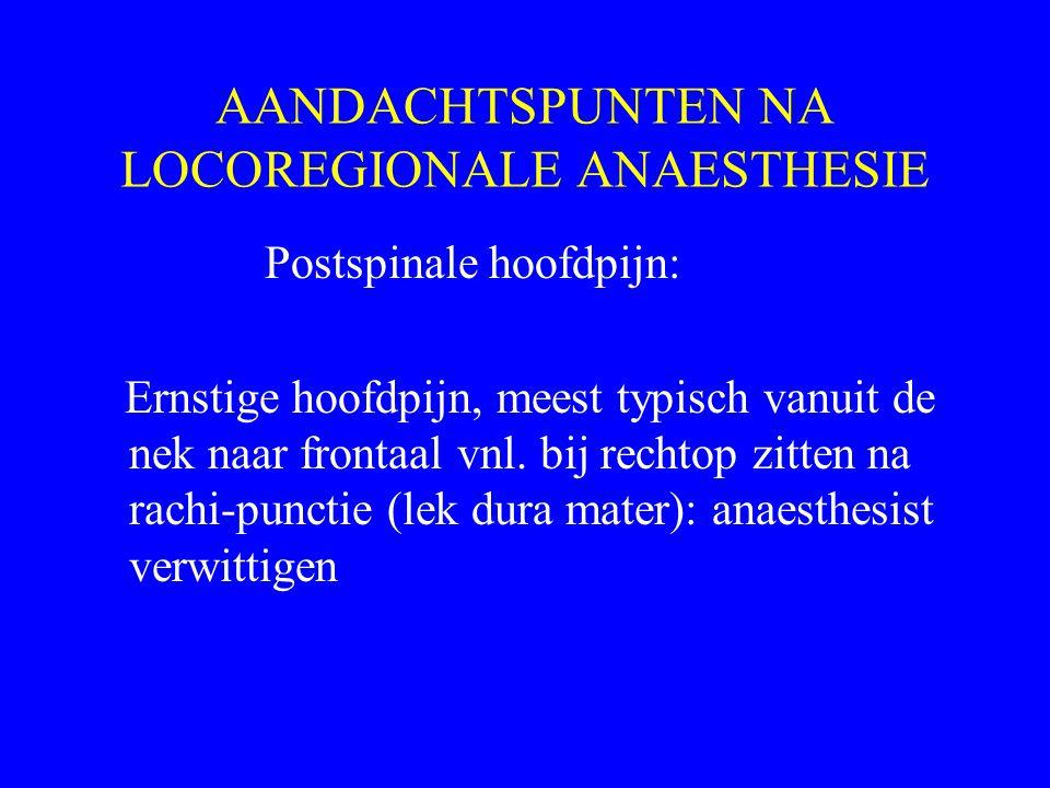 AANDACHTSPUNTEN NA LOCOREGIONALE ANAESTHESIE Postspinale hoofdpijn: Ernstige hoofdpijn, meest typisch vanuit de nek naar frontaal vnl. bij rechtop zit