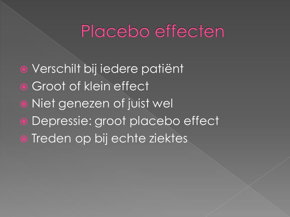  Verschilt bij iedere patiënt  Groot of klein effect  Niet genezen of juist wel  Depressie: groot placebo effect  Treden op bij echte ziektes