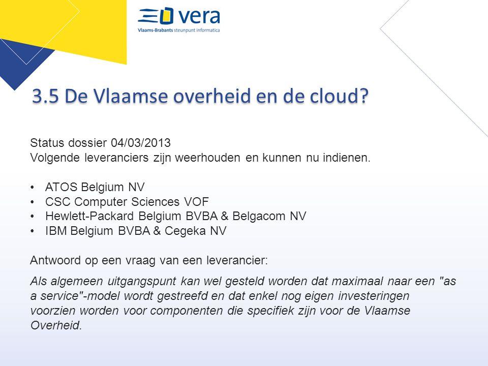 3.5 De Vlaamse overheid en de cloud? Status dossier 04/03/2013 Volgende leveranciers zijn weerhouden en kunnen nu indienen. ATOS Belgium NV CSC Comput