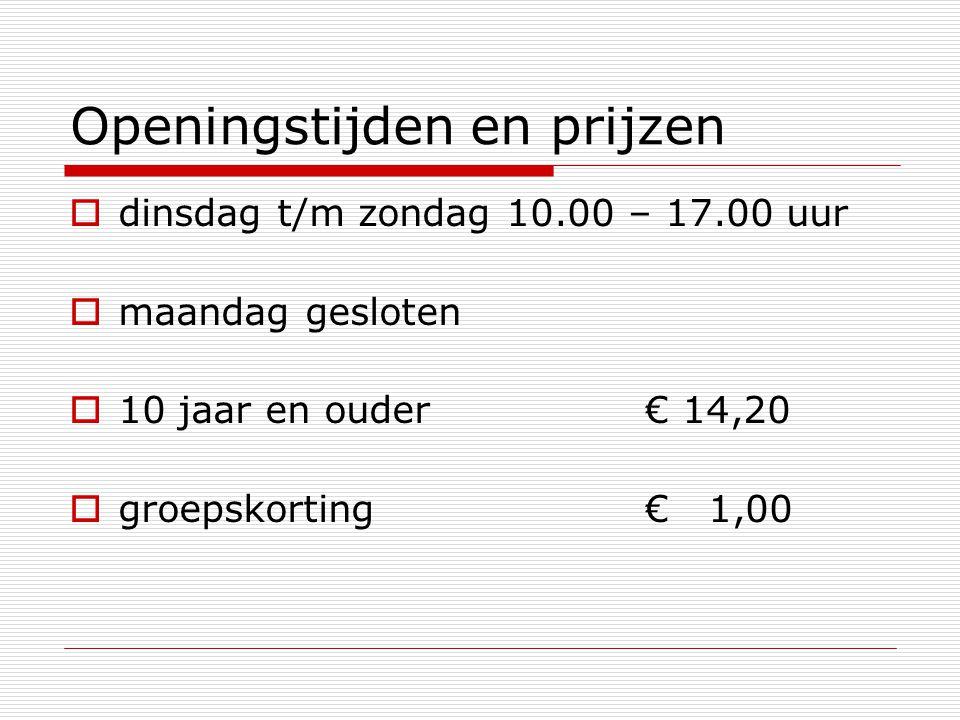 Openingstijden en prijzen  dinsdag t/m zondag 10.00 – 17.00 uur  maandag gesloten  10 jaar en ouder€ 14,20  groepskorting € 1,00