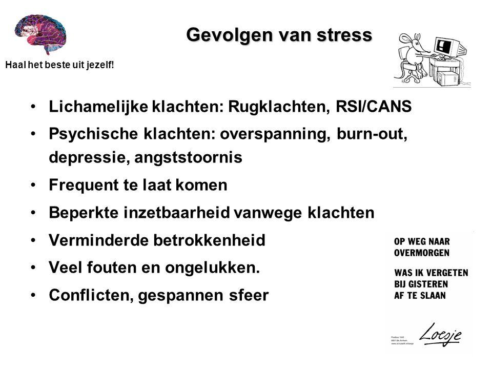 Haal het beste uit jezelf! Gevolgen van stress Lichamelijke klachten: Rugklachten, RSI/CANS Psychische klachten: overspanning, burn-out, depressie, an