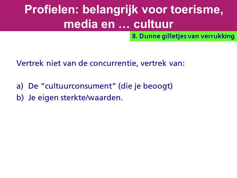 """Vertrek niet van de concurrentie, vertrek van: a) De """"cultuurconsument"""" (die je beoogt) b) Je eigen sterkte/waarden. Profielen: belangrijk voor toeris"""