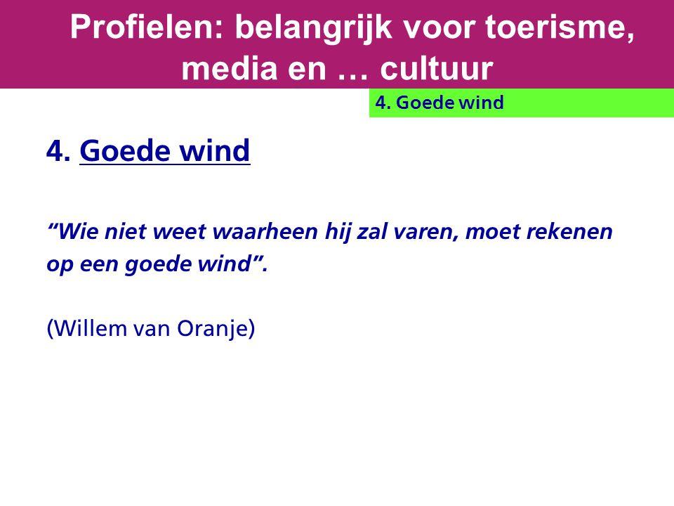 """4. Goede wind """"Wie niet weet waarheen hij zal varen, moet rekenen op een goede wind"""". (Willem van Oranje) Profielen: belangrijk voor toerisme, media e"""