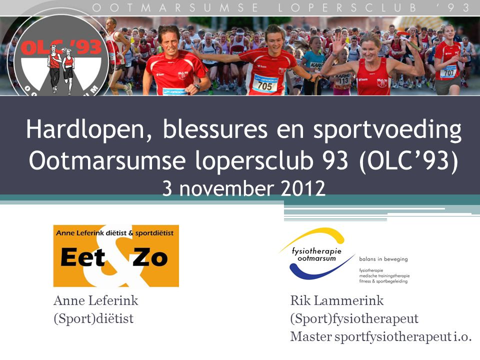 Hardlopen, blessures en sportvoeding Ootmarsumse lopersclub 93 (OLC'93) 3 november 2012 Rik Lammerink (Sport)fysiotherapeut Master sportfysiotherapeut