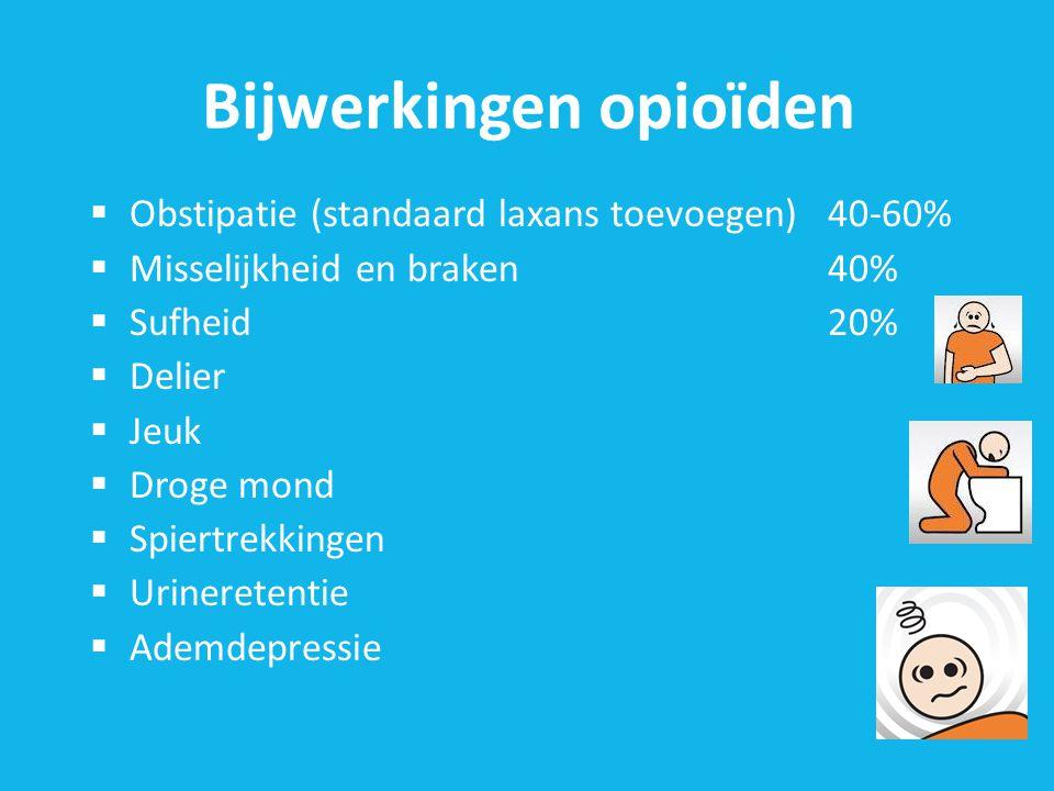 Bijwerkingen opioïden  Obstipatie (standaard laxans toevoegen)40-60%  Misselijkheid en braken40%  Sufheid20%  Delier  Jeuk  Droge mond  Spiertrekkingen  Urineretentie  Ademdepressie