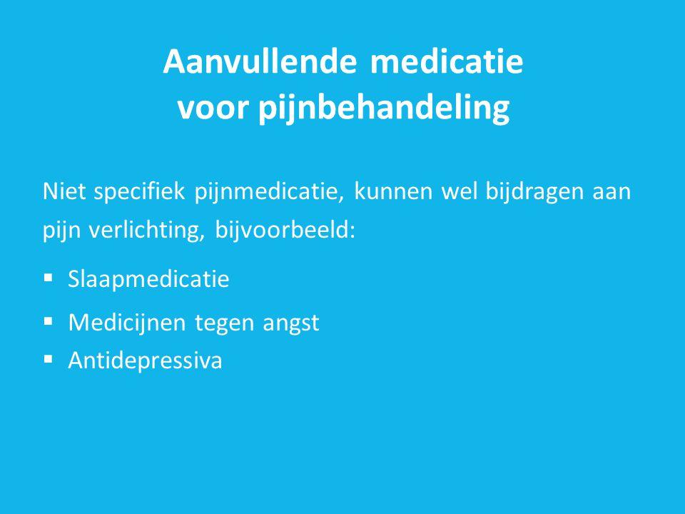 Aanvullende medicatie voor pijnbehandeling Niet specifiek pijnmedicatie, kunnen wel bijdragen aan pijn verlichting, bijvoorbeeld:  Slaapmedicatie  Medicijnen tegen angst  Antidepressiva