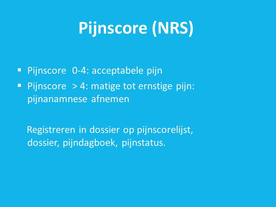 Pijnscore (NRS)  Pijnscore0-4: acceptabele pijn  Pijnscore> 4: matige tot ernstige pijn: pijnanamnese afnemen Registreren in dossier op pijnscorelijst, dossier, pijndagboek, pijnstatus.