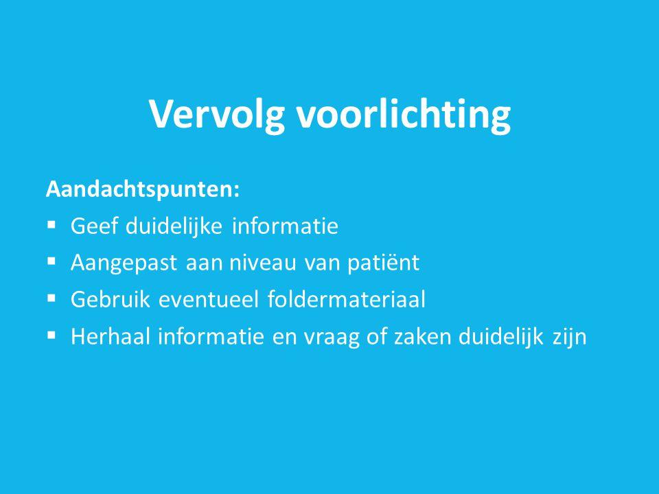 Vervolg voorlichting Aandachtspunten:  Geef duidelijke informatie  Aangepast aan niveau van patiënt  Gebruik eventueel foldermateriaal  Herhaal informatie en vraag of zaken duidelijk zijn