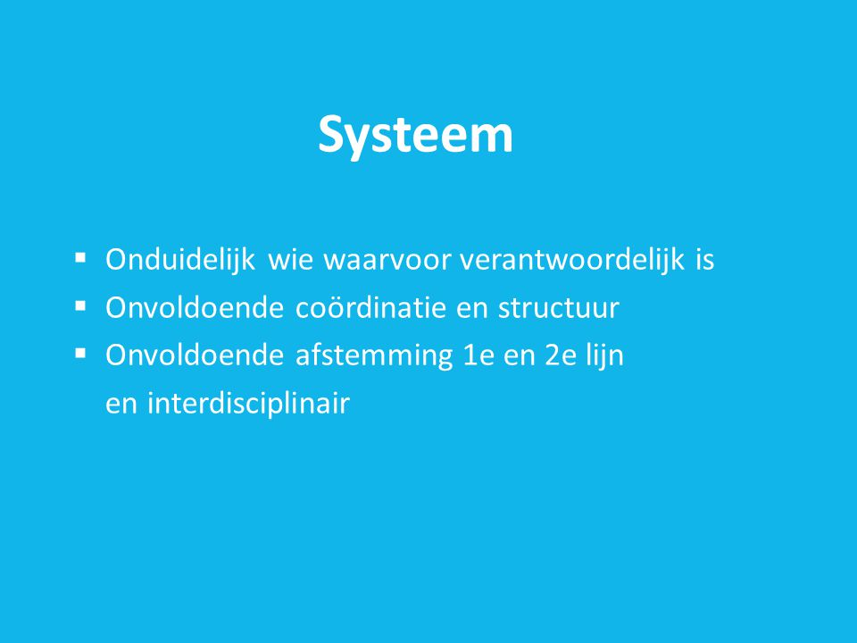Systeem  Onduidelijk wie waarvoor verantwoordelijk is  Onvoldoende coördinatie en structuur  Onvoldoende afstemming 1e en 2e lijn en interdisciplinair