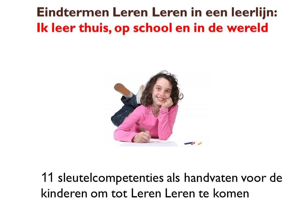 Eindtermen Leren Leren in een leerlijn: Ik leer thuis, op school en in de wereld 11 sleutelcompetenties als handvaten voor de kinderen om tot Leren Le