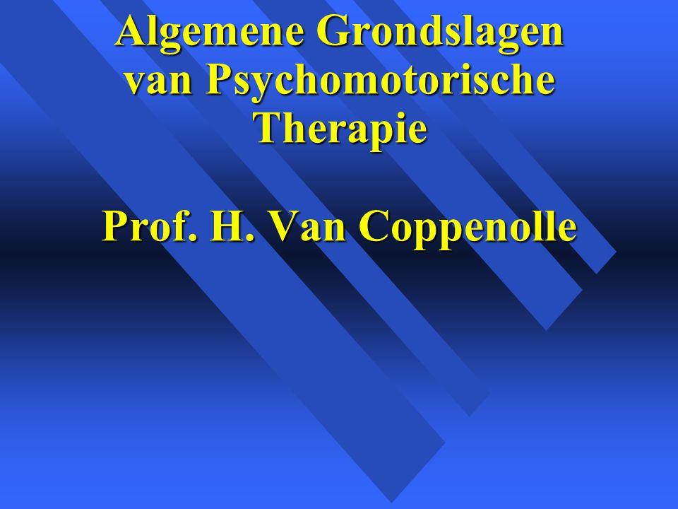 Algemene Grondslagen van Psychomotorische Therapie Prof. H. Van Coppenolle