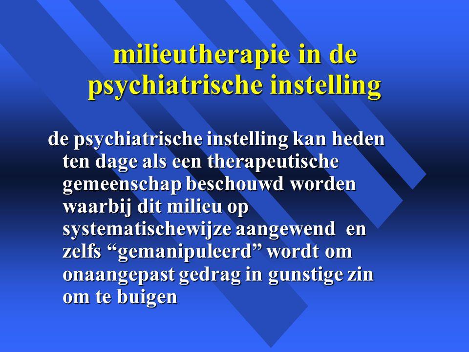milieutherapie in de psychiatrische instelling de psychiatrische instelling kan heden ten dage als een therapeutische gemeenschap beschouwd worden waarbij dit milieu op systematischewijze aangewend en zelfs gemanipuleerd wordt om onaangepast gedrag in gunstige zin om te buigen