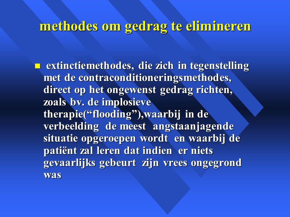 methodes om gedrag te elimineren n extinctiemethodes, die zich in tegenstelling met de contraconditioneringsmethodes, direct op het ongewenst gedrag richten, zoals bv.