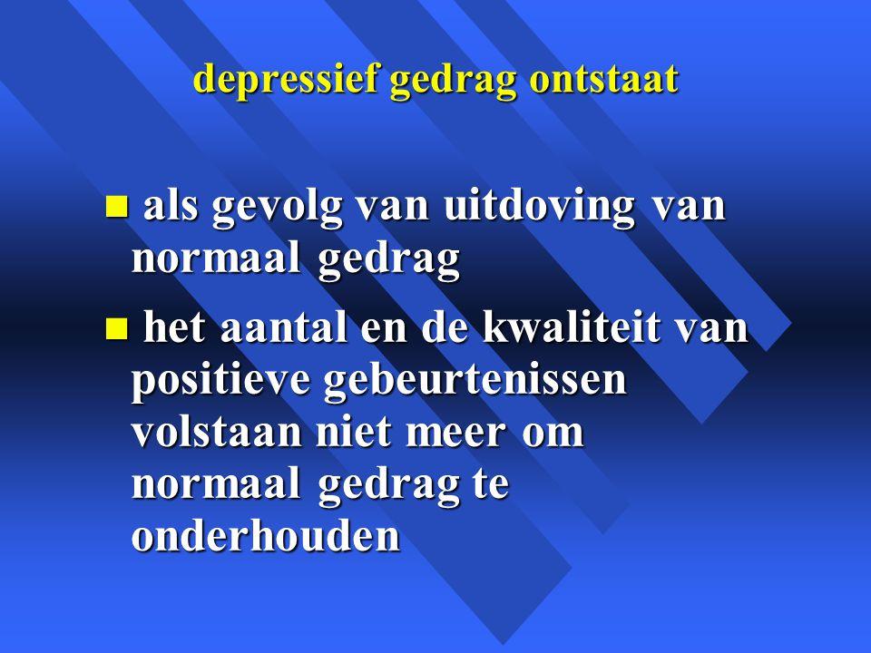 depressief gedrag ontstaat n als gevolg van uitdoving van normaal gedrag n het aantal en de kwaliteit van positieve gebeurtenissen volstaan niet meer om normaal gedrag te onderhouden