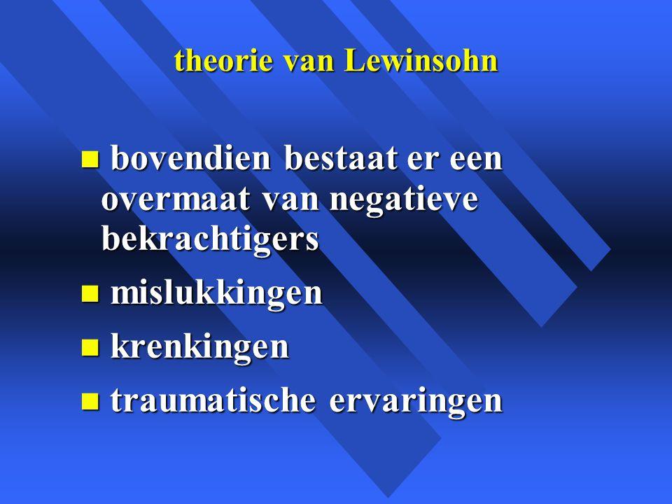 theorie van Lewinsohn n bovendien bestaat er een overmaat van negatieve bekrachtigers n mislukkingen n krenkingen n traumatische ervaringen