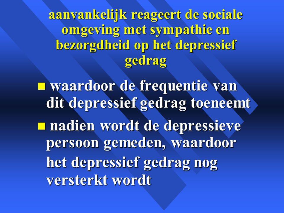 aanvankelijk reageert de sociale omgeving met sympathie en bezorgdheid op het depressief gedrag n waardoor de frequentie van dit depressief gedrag toeneemt n nadien wordt de depressieve persoon gemeden, waardoor het depressief gedrag nog versterkt wordt