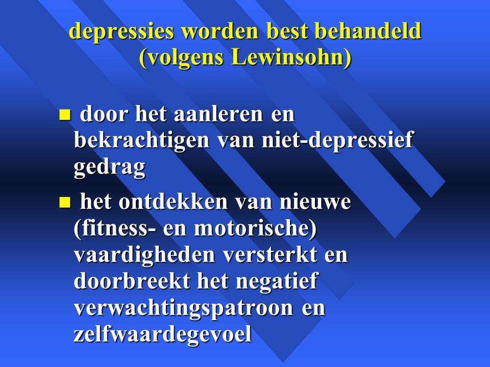 depressies worden best behandeld (volgens Lewinsohn) n door het aanleren en bekrachtigen van niet-depressief gedrag n het ontdekken van nieuwe (fitness- en motorische) vaardigheden versterkt en doorbreekt het negatief verwachtingspatroon en zelfwaardegevoel