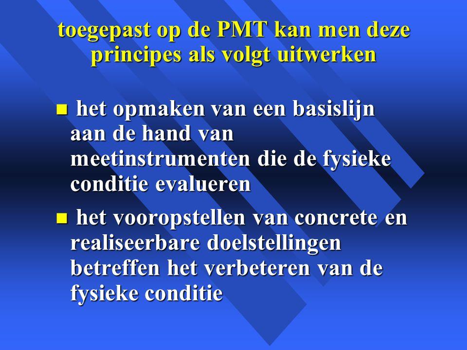 toegepast op de PMT kan men deze principes als volgt uitwerken n het opmaken van een basislijn aan de hand van meetinstrumenten die de fysieke conditie evalueren n het vooropstellen van concrete en realiseerbare doelstellingen betreffen het verbeteren van de fysieke conditie