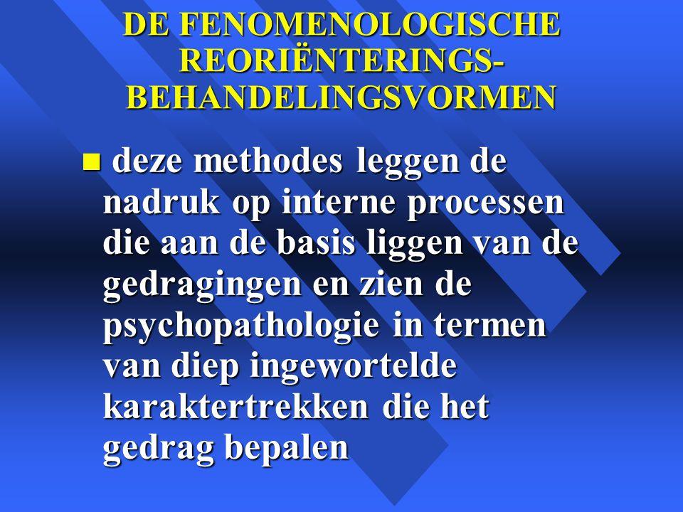 DE FENOMENOLOGISCHE REORIËNTERINGS- BEHANDELINGSVORMEN n deze methodes leggen de nadruk op interne processen die aan de basis liggen van de gedragingen en zien de psychopathologie in termen van diep ingewortelde karaktertrekken die het gedrag bepalen
