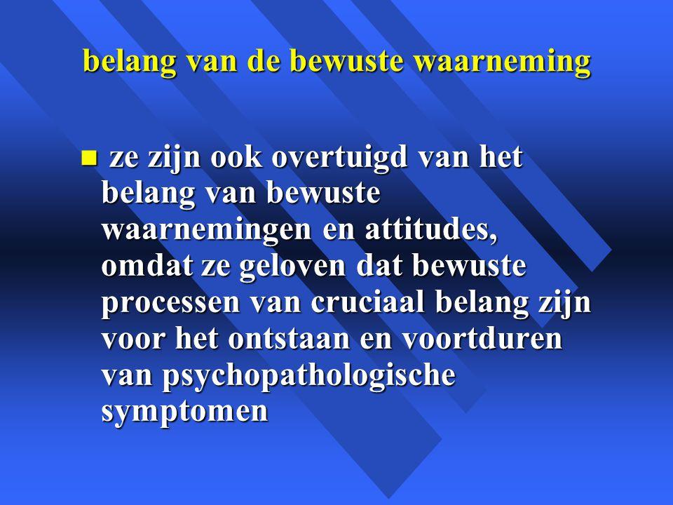 belang van de bewuste waarneming n ze zijn ook overtuigd van het belang van bewuste waarnemingen en attitudes, omdat ze geloven dat bewuste processen van cruciaal belang zijn voor het ontstaan en voortduren van psychopathologische symptomen