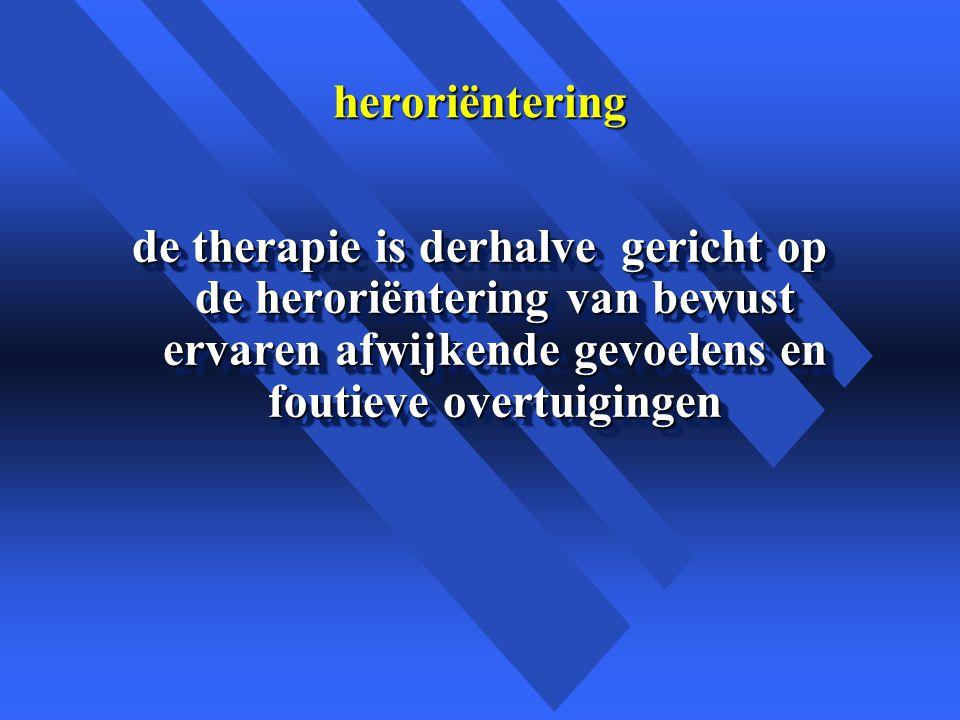 heroriëntering de therapie is derhalve gericht op de heroriëntering van bewust ervaren afwijkende gevoelens en foutieve overtuigingen