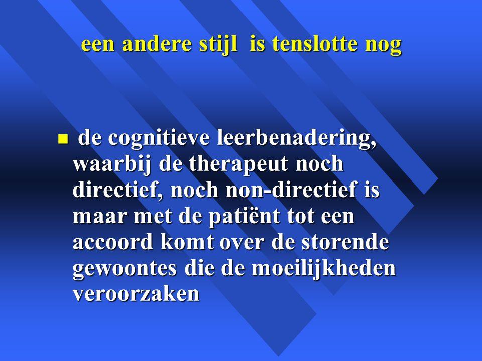 een andere stijl is tenslotte nog n de cognitieve leerbenadering, waarbij de therapeut noch directief, noch non-directief is maar met de patiënt tot een accoord komt over de storende gewoontes die de moeilijkheden veroorzaken