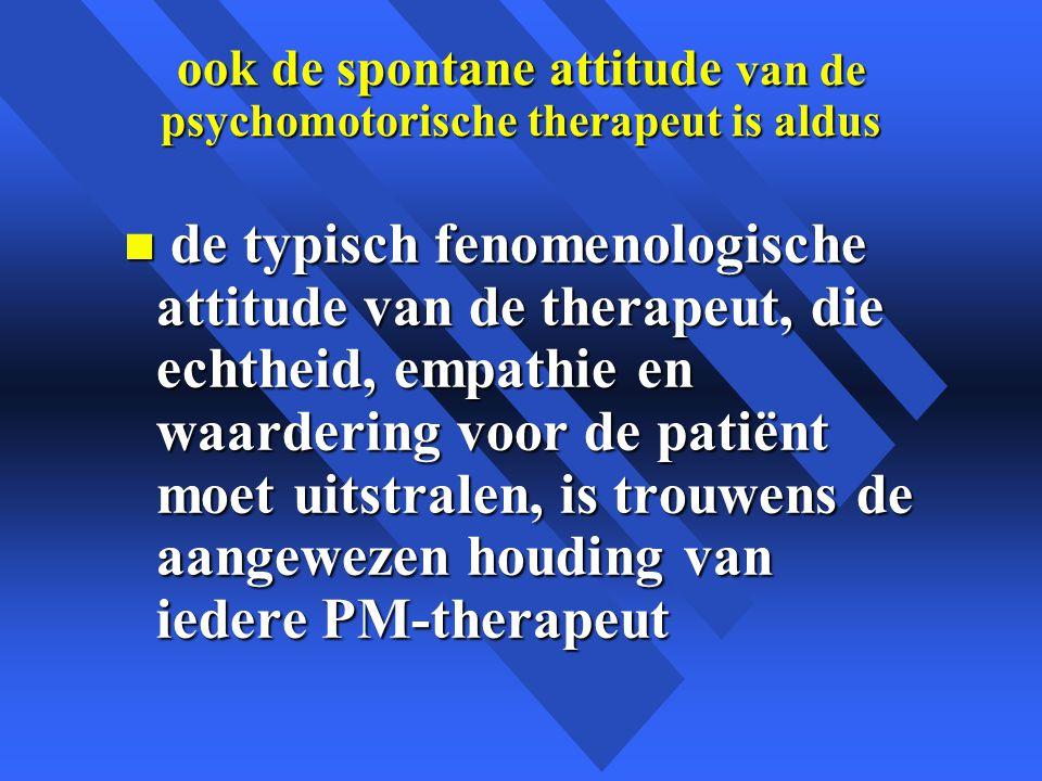 ook de spontane attitude van de psychomotorische therapeut is aldus n de typisch fenomenologische attitude van de therapeut, die echtheid, empathie en waardering voor de patiënt moet uitstralen, is trouwens de aangewezen houding van iedere PM-therapeut