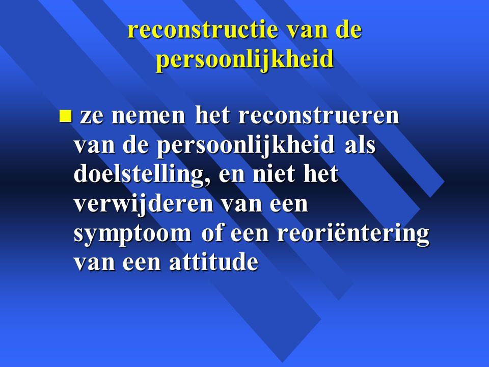 reconstructie van de persoonlijkheid n ze nemen het reconstrueren van de persoonlijkheid als doelstelling, en niet het verwijderen van een symptoom of een reoriëntering van een attitude