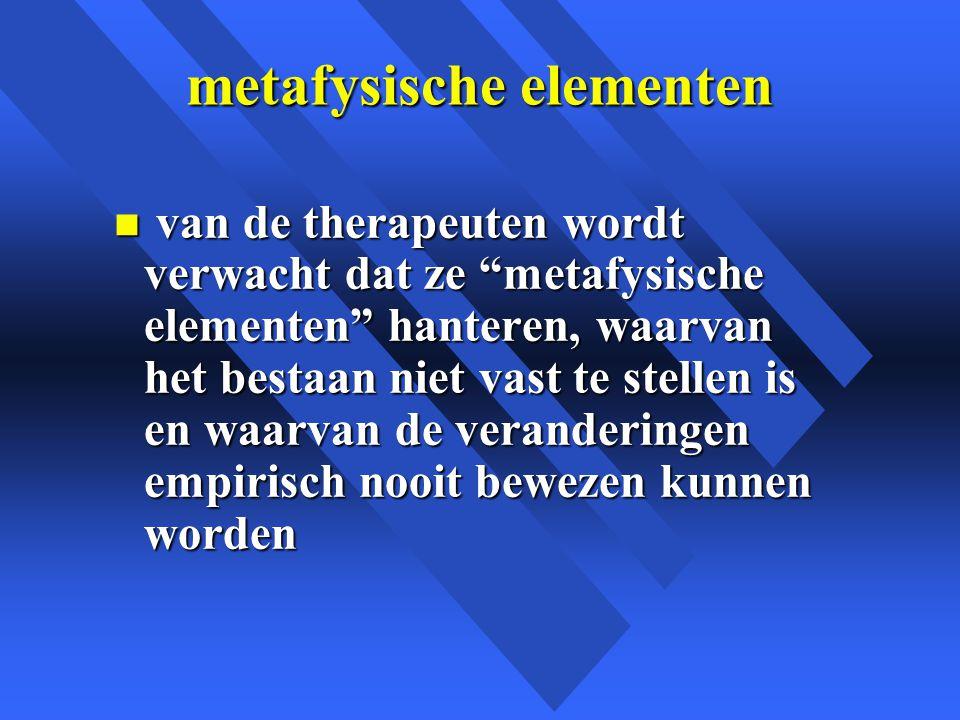 metafysische elementen n van de therapeuten wordt verwacht dat ze metafysische elementen hanteren, waarvan het bestaan niet vast te stellen is en waarvan de veranderingen empirisch nooit bewezen kunnen worden