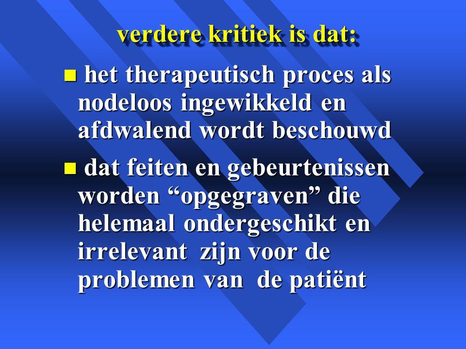 verdere kritiek is dat: n het therapeutisch proces als nodeloos ingewikkeld en afdwalend wordt beschouwd n dat feiten en gebeurtenissen worden opgegraven die helemaal ondergeschikt en irrelevant zijn voor de problemen van de patiënt