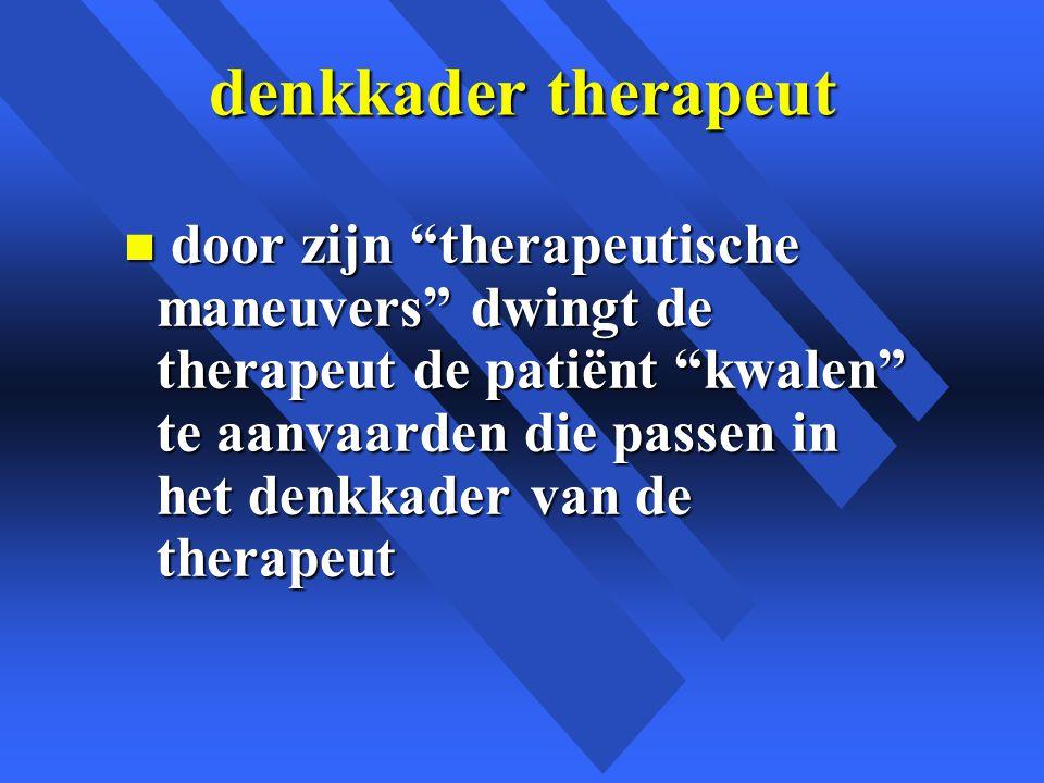 denkkader therapeut n door zijn therapeutische maneuvers dwingt de therapeut de patiënt kwalen te aanvaarden die passen in het denkkader van de therapeut