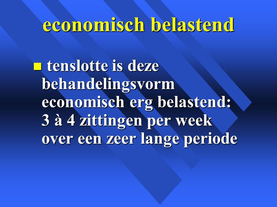 economisch belastend n tenslotte is deze behandelingsvorm economisch erg belastend: 3 à 4 zittingen per week over een zeer lange periode