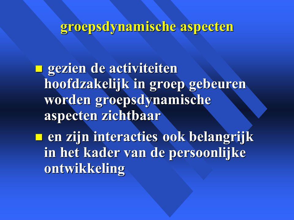 groepsdynamische aspecten n gezien de activiteiten hoofdzakelijk in groep gebeuren worden groepsdynamische aspecten zichtbaar n en zijn interacties ook belangrijk in het kader van de persoonlijke ontwikkeling
