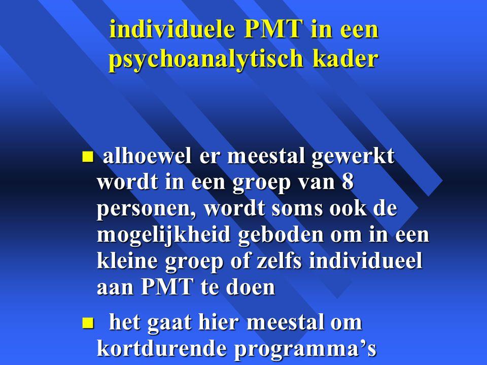 individuele PMT in een psychoanalytisch kader n alhoewel er meestal gewerkt wordt in een groep van 8 personen, wordt soms ook de mogelijkheid geboden om in een kleine groep of zelfs individueel aan PMT te doen n het gaat hier meestal om kortdurende programma's