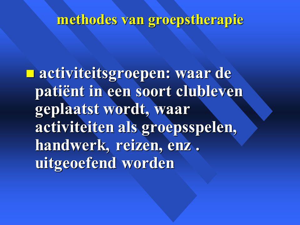 methodes van groepstherapie n activiteitsgroepen: waar de patiënt in een soort clubleven geplaatst wordt, waar activiteiten als groepsspelen, handwerk, reizen, enz.