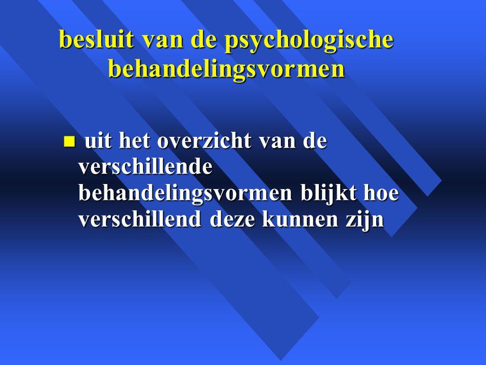 besluit van de psychologische behandelingsvormen n uit het overzicht van de verschillende behandelingsvormen blijkt hoe verschillend deze kunnen zijn
