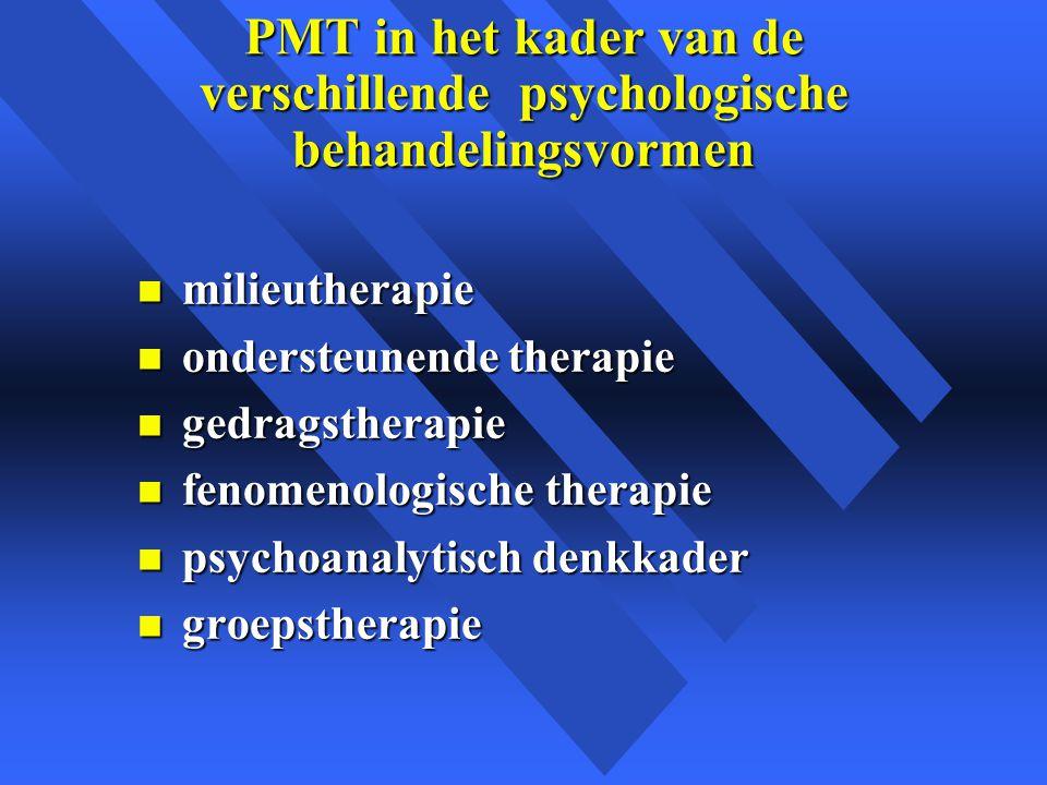 PMT in het kader van de verschillende psychologische behandelingsvormen n milieutherapie n ondersteunende therapie n gedragstherapie n fenomenologische therapie n psychoanalytisch denkkader n groepstherapie