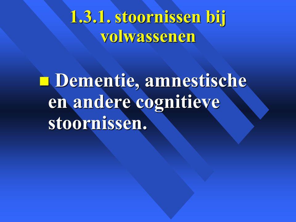 1.3.1. stoornissen bij volwassenen n Dementie, amnestische en andere cognitieve stoornissen.