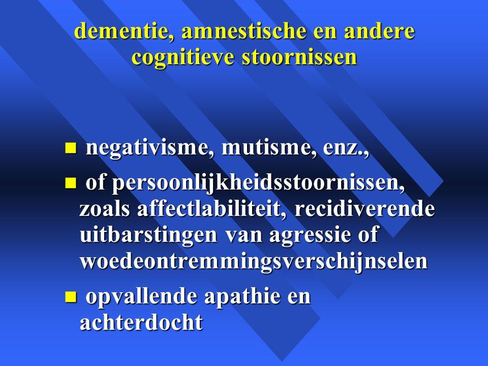 dementie, amnestische en andere cognitieve stoornissen n negativisme, mutisme, enz., n of persoonlijkheidsstoornissen, zoals affectlabiliteit, recidiverende uitbarstingen van agressie of woedeontremmingsverschijnselen n opvallende apathie en achterdocht