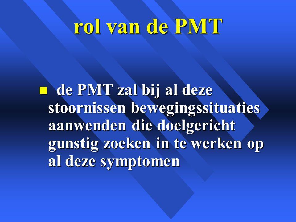rol van de PMT n de PMT zal bij al deze stoornissen bewegingssituaties aanwenden die doelgericht gunstig zoeken in te werken op al deze symptomen