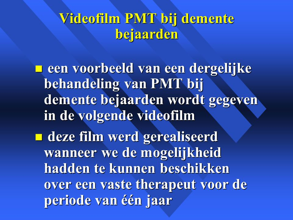 Videofilm PMT bij demente bejaarden n een voorbeeld van een dergelijke behandeling van PMT bij demente bejaarden wordt gegeven in de volgende videofilm n deze film werd gerealiseerd wanneer we de mogelijkheid hadden te kunnen beschikken over een vaste therapeut voor de periode van één jaar