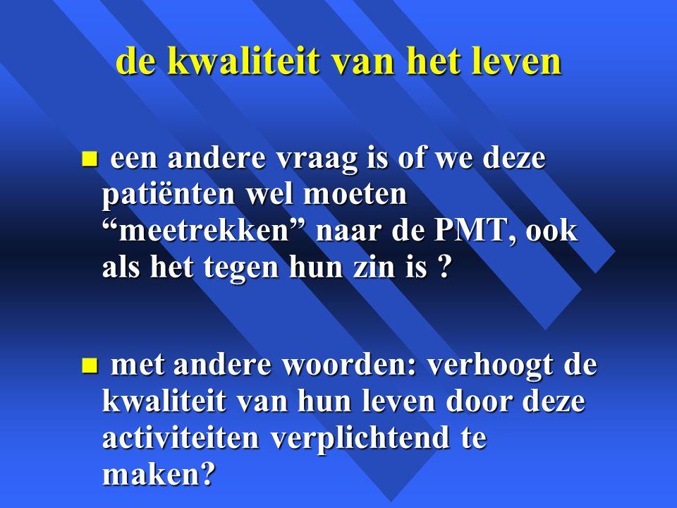 de kwaliteit van het leven n een andere vraag is of we deze patiënten wel moeten meetrekken naar de PMT, ook als het tegen hun zin is .
