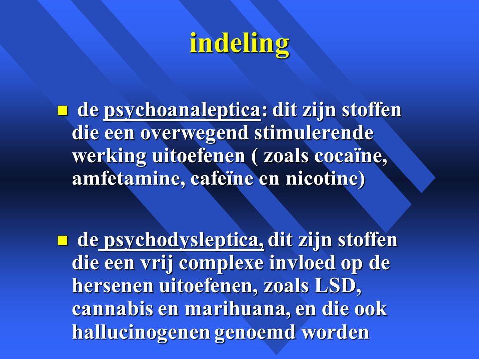 indeling n de psychoanaleptica: dit zijn stoffen die een overwegend stimulerende werking uitoefenen ( zoals cocaïne, amfetamine, cafeïne en nicotine) n de psychodysleptica, dit zijn stoffen die een vrij complexe invloed op de hersenen uitoefenen, zoals LSD, cannabis en marihuana, en die ook hallucinogenen genoemd worden