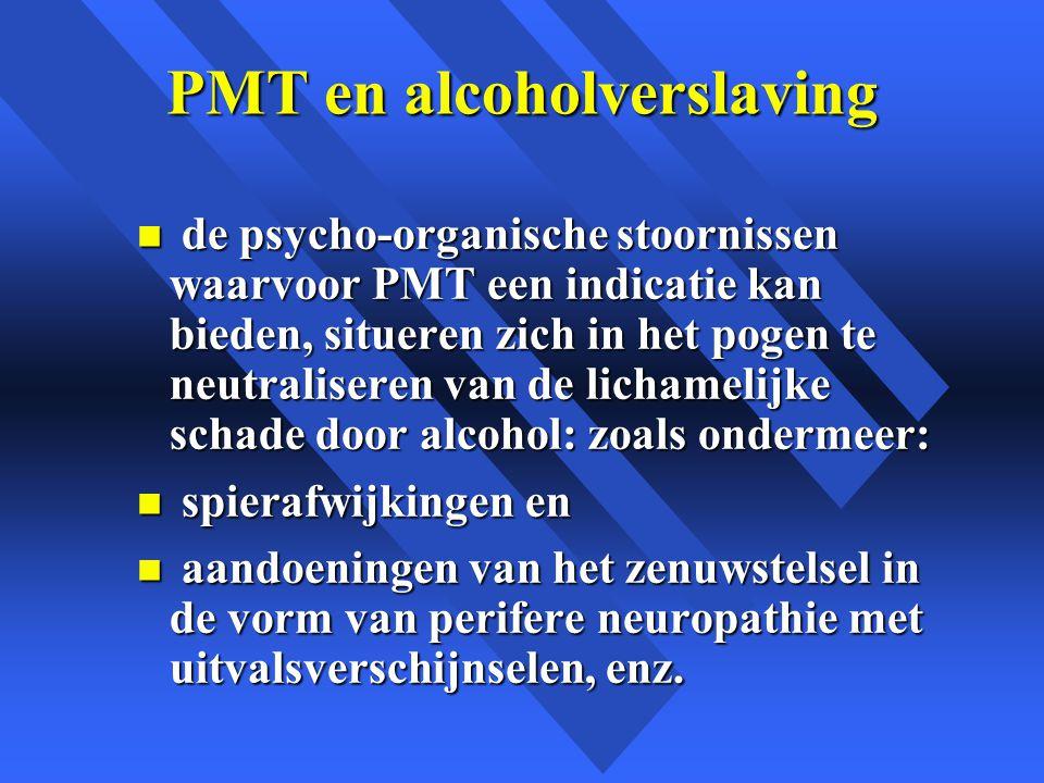 PMT en alcoholverslaving n de psycho-organische stoornissen waarvoor PMT een indicatie kan bieden, situeren zich in het pogen te neutraliseren van de lichamelijke schade door alcohol: zoals ondermeer: n spierafwijkingen en n aandoeningen van het zenuwstelsel in de vorm van perifere neuropathie met uitvalsverschijnselen, enz.