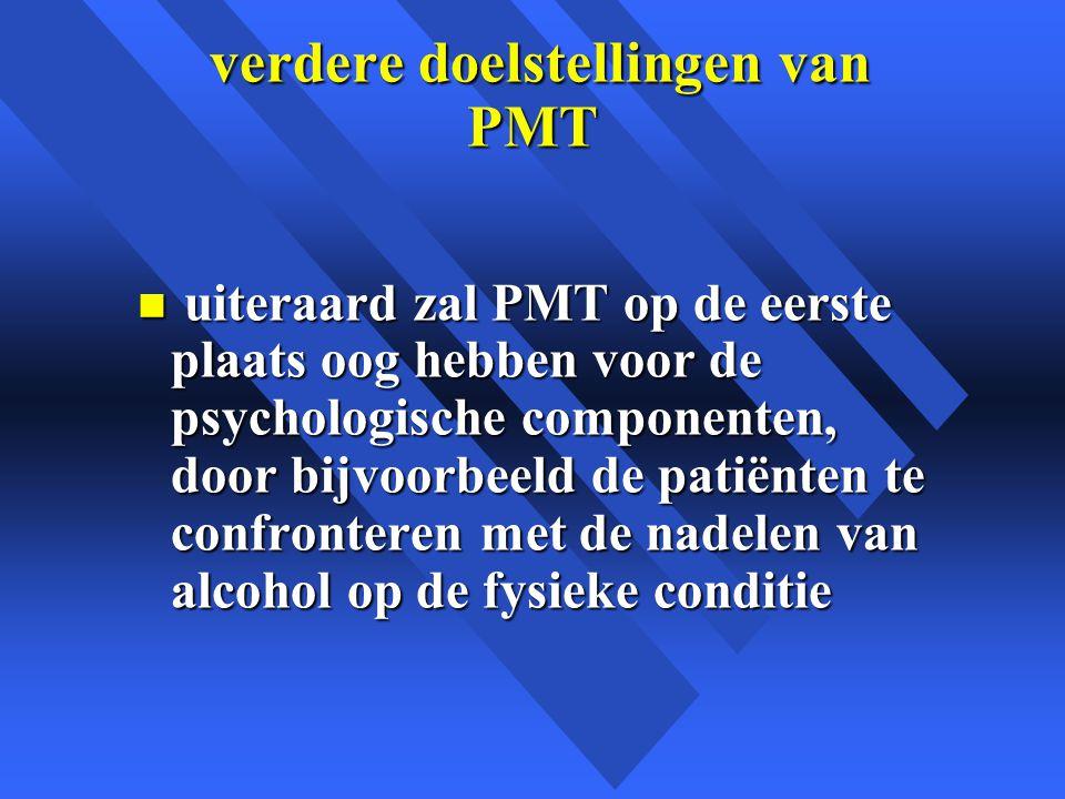 verdere doelstellingen van PMT verdere doelstellingen van PMT n uiteraard zal PMT op de eerste plaats oog hebben voor de psychologische componenten, door bijvoorbeeld de patiënten te confronteren met de nadelen van alcohol op de fysieke conditie