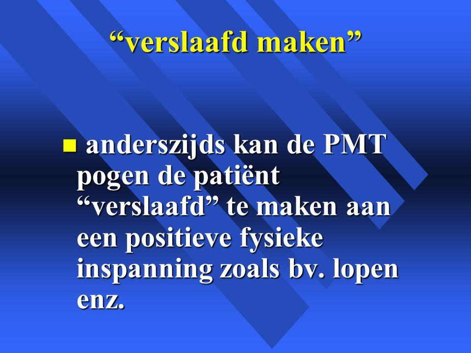 verslaafd maken n anderszijds kan de PMT pogen de patiënt verslaafd te maken aan een positieve fysieke inspanning zoals bv.