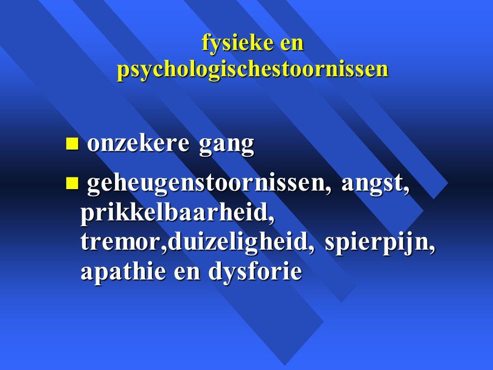 fysieke en psychologischestoornissen n onzekere gang n geheugenstoornissen, angst, prikkelbaarheid, tremor,duizeligheid, spierpijn, apathie en dysforie