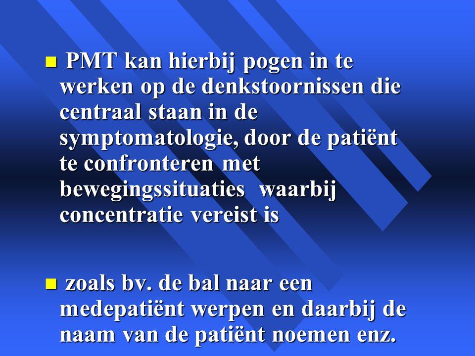 n PMT kan hierbij pogen in te werken op de denkstoornissen die centraal staan in de symptomatologie, door de patiënt te confronteren met bewegingssituaties waarbij concentratie vereist is n zoals bv.