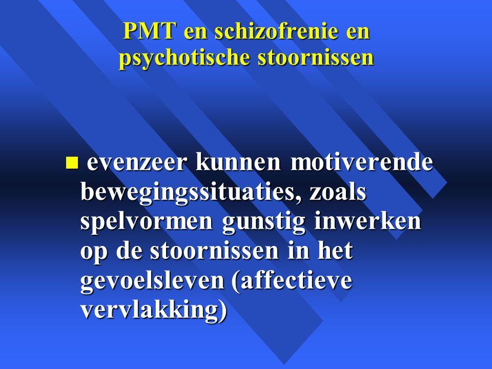 PMT en schizofrenie en psychotische stoornissen n evenzeer kunnen motiverende bewegingssituaties, zoals spelvormen gunstig inwerken op de stoornissen in het gevoelsleven (affectieve vervlakking)