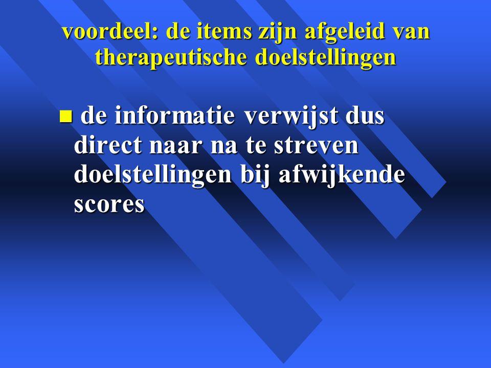 voordeel: de items zijn afgeleid van therapeutische doelstellingen n de informatie verwijst dus direct naar na te streven doelstellingen bij afwijkende scores